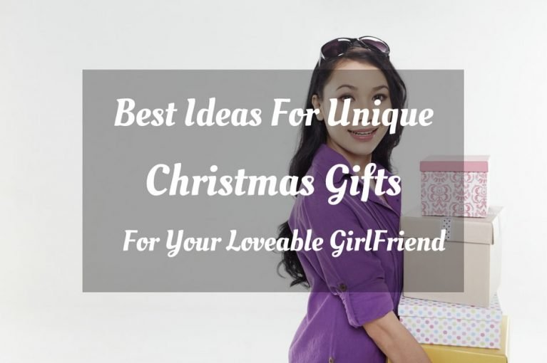 Best Ideas For Unique Christmas Gifts For Your Loveable GirlFriend