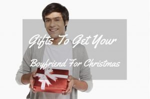 Gifts To Get Your Boyfriend For Christmas With Happy Romantic Gifts